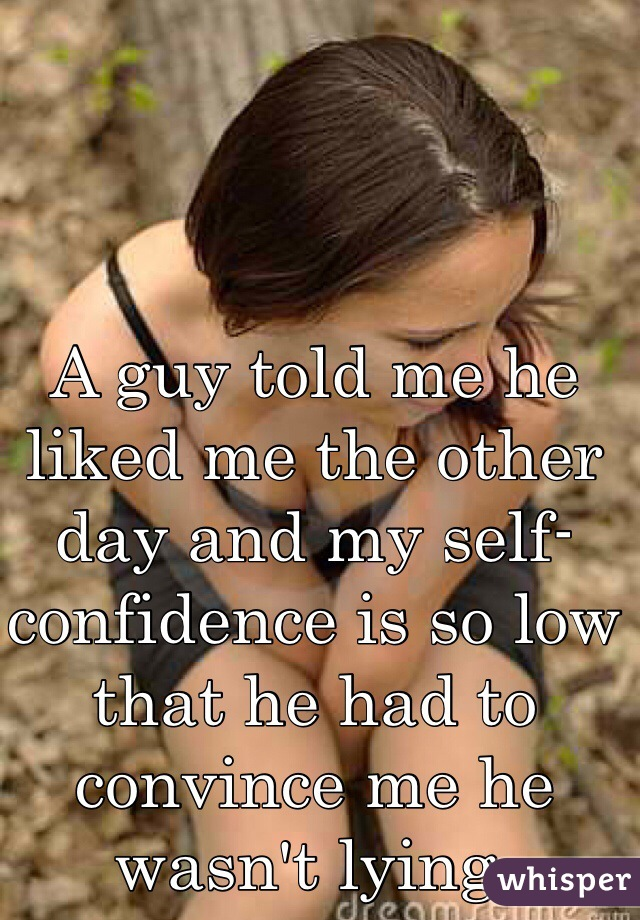 A guy told me he liked me the other day and my self-confidence is so low that he had to convince me he wasn't lying.