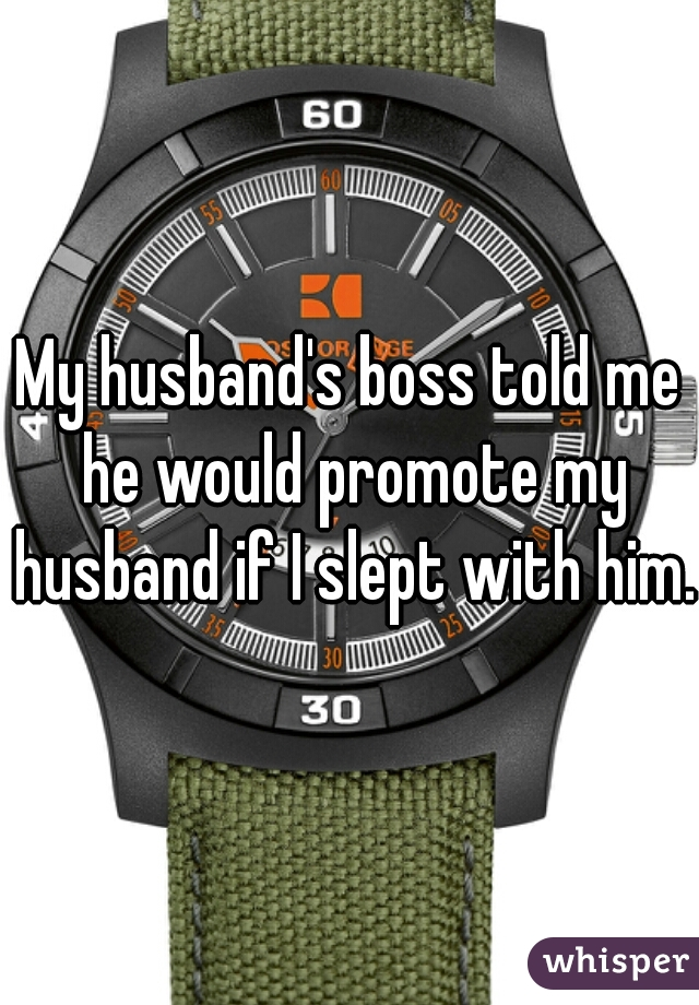 My husband's boss told me he would promote my husband if I slept with him.