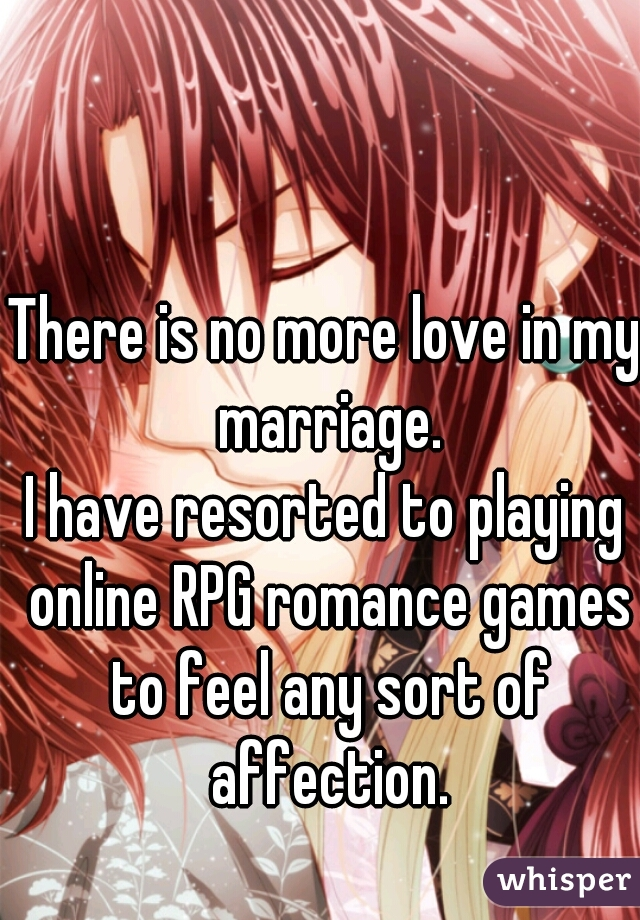 There is no more love in my marriage.  I have resorted to playing online RPG romance games to feel any sort of affection.