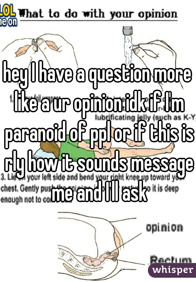 hey I have a question more like a ur opinion idk if I'm paranoid of ppl or if this is rly how it sounds message me and I'll ask