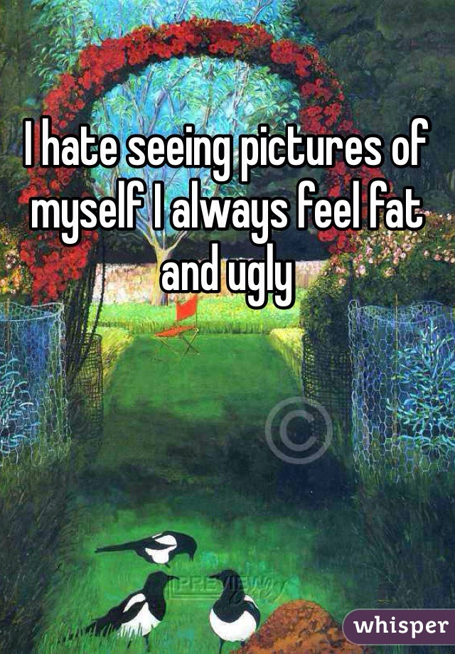 I hate seeing pictures of myself I always feel fat and ugly
