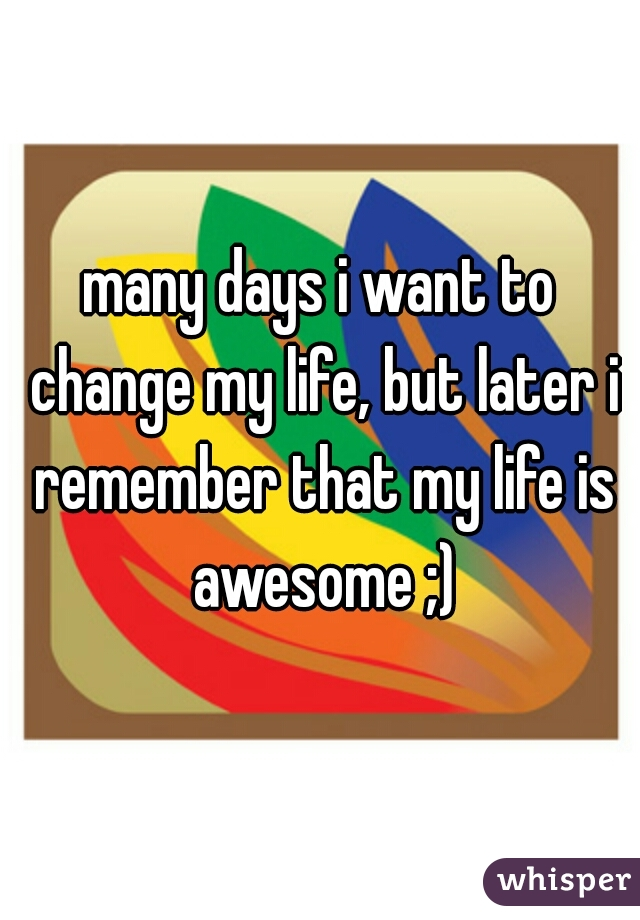many days i want to change my life, but later i remember that my life is awesome ;)