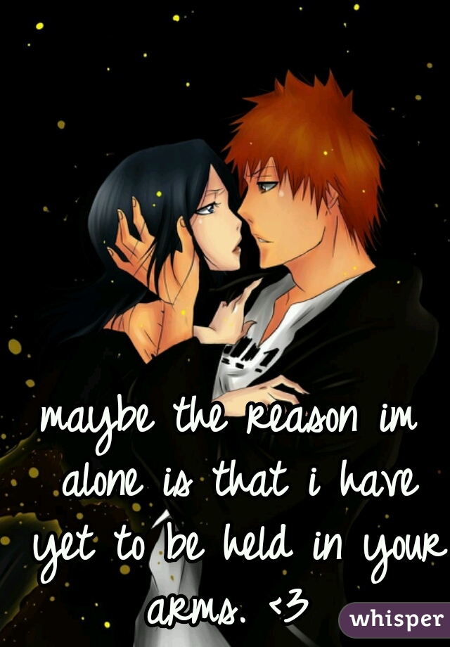 maybe the reason im alone is that i have yet to be held in your arms. <3