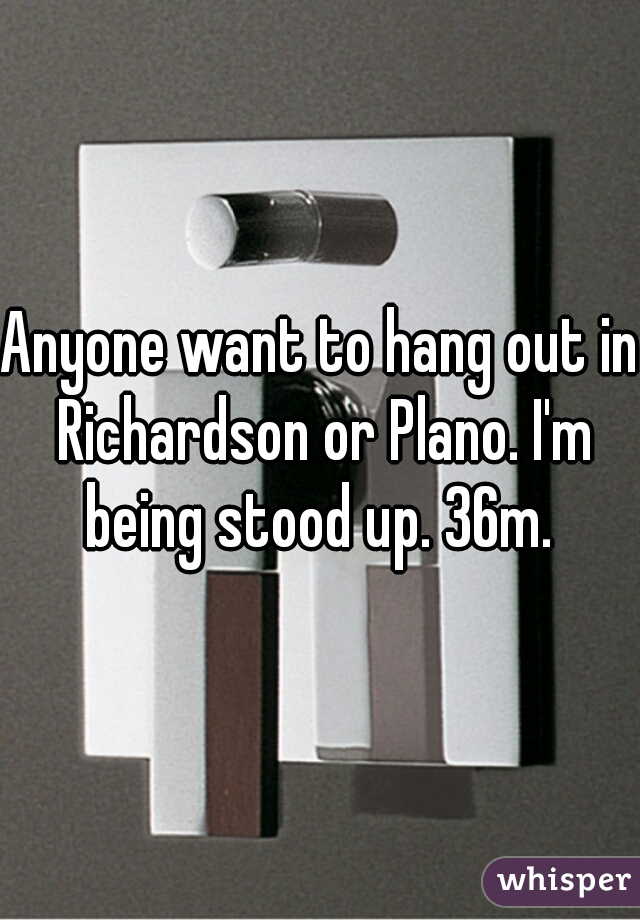 Anyone want to hang out in Richardson or Plano. I'm being stood up. 36m.