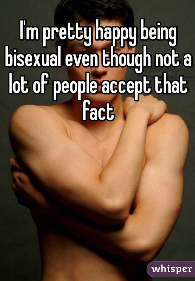 I'm pretty happy being bisexual even though not a lot of people accept that fact