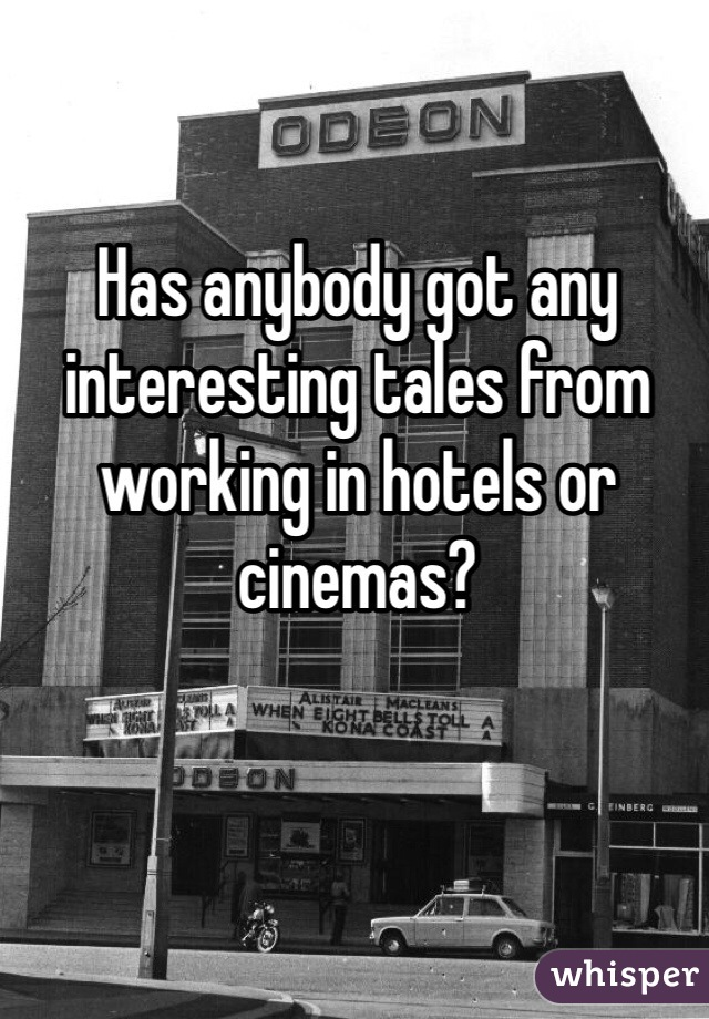 Has anybody got any interesting tales from working in hotels or cinemas?