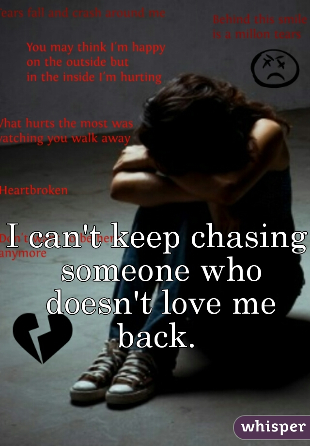 I can't keep chasing someone who doesn't love me back.