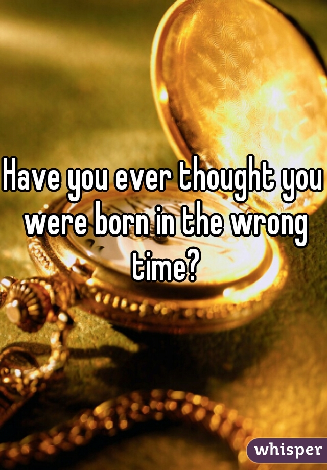 Have you ever thought you were born in the wrong time?