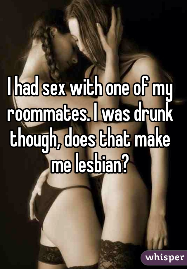 I had sex with one of my roommates. I was drunk though, does that make me lesbian?