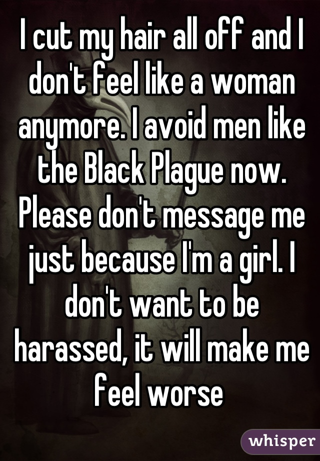 I cut my hair all off and I don't feel like a woman anymore. I avoid men like the Black Plague now. Please don't message me just because I'm a girl. I don't want to be harassed, it will make me feel worse