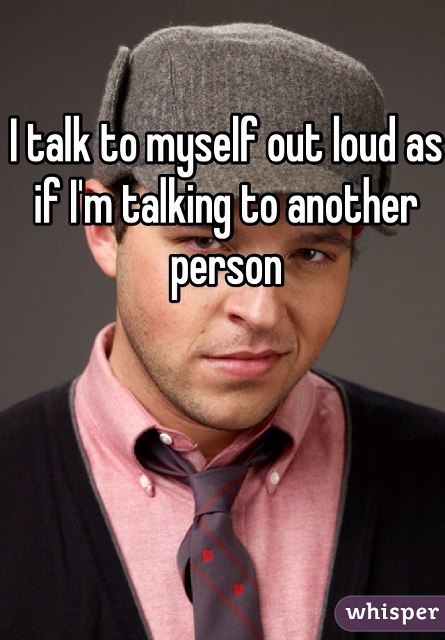 I talk to myself out loud as if I'm talking to another person