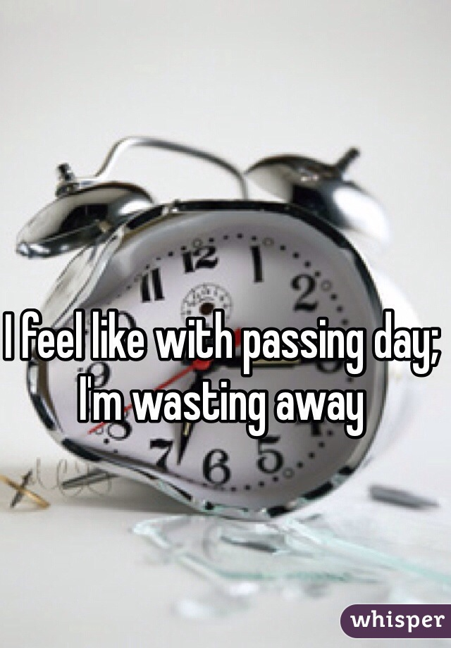 I feel like with passing day; I'm wasting away