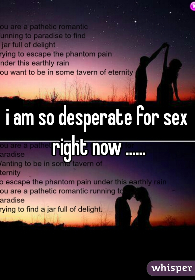 i am so desperate for sex right now ......