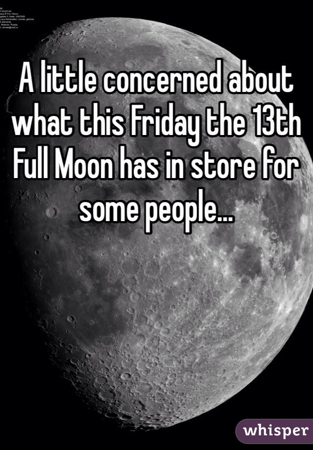 A little concerned about what this Friday the 13th Full Moon has in store for some people...