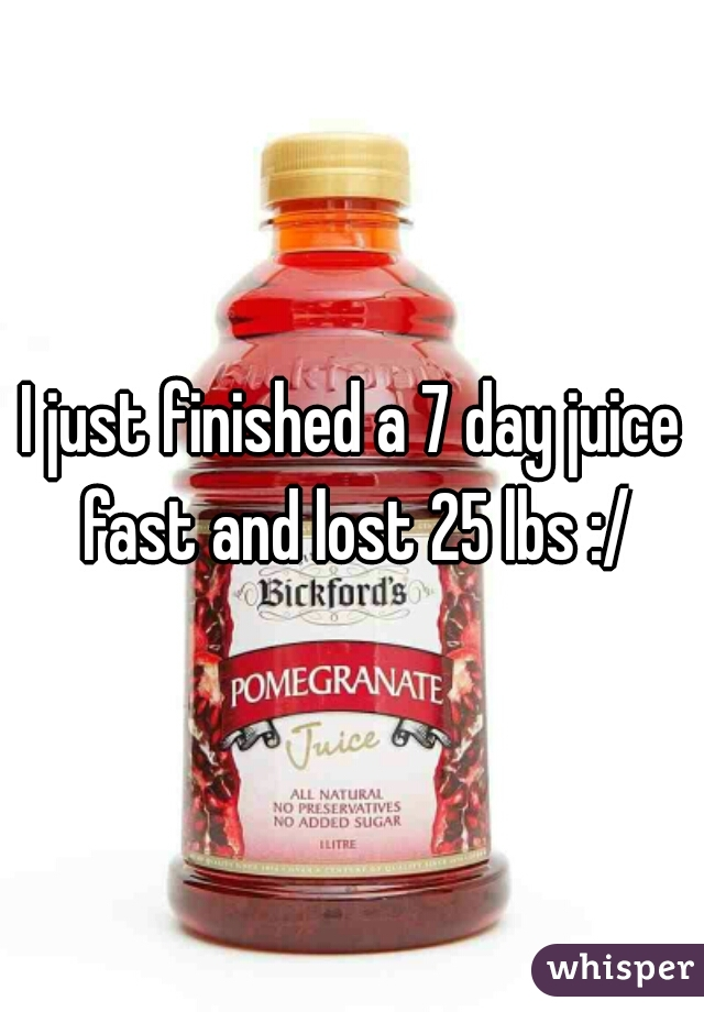 I just finished a 7 day juice fast and lost 25 lbs :/
