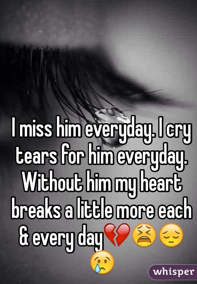 I miss him everyday. I cry tears for him everyday. Without him my heart breaks a little more each & every day💔😫😔😢