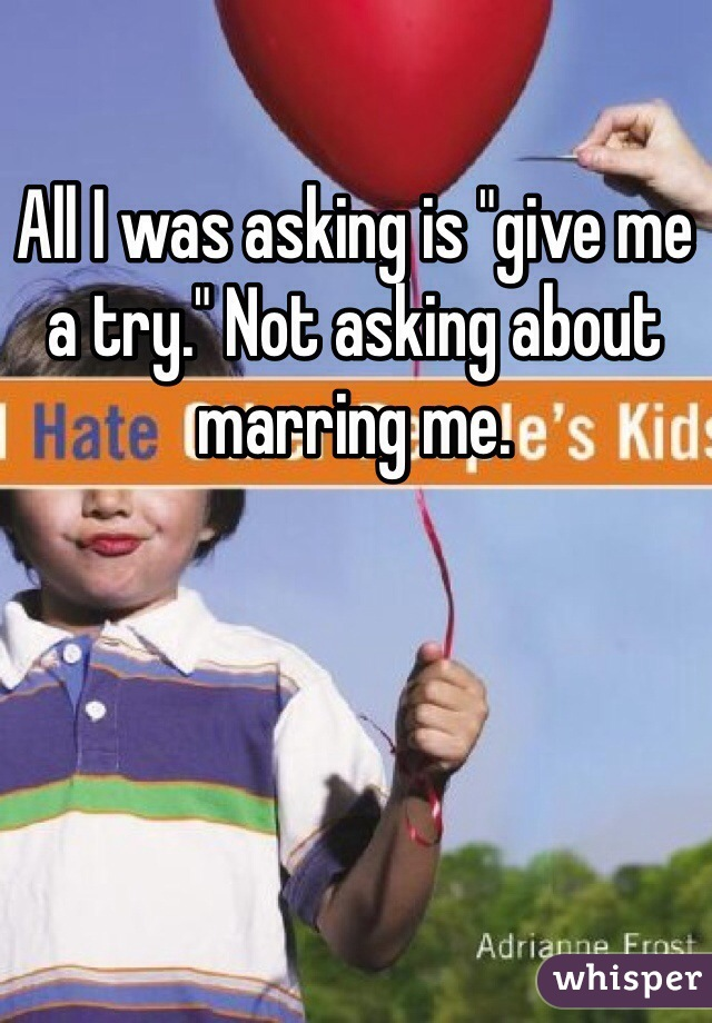 """All I was asking is """"give me a try."""" Not asking about marring me."""