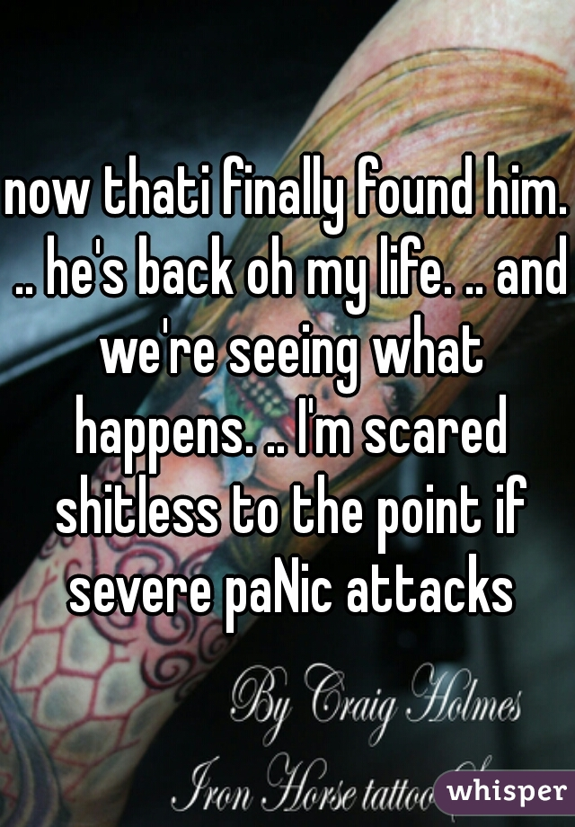now thati finally found him. .. he's back oh my life. .. and we're seeing what happens. .. I'm scared shitless to the point if severe paNic attacks