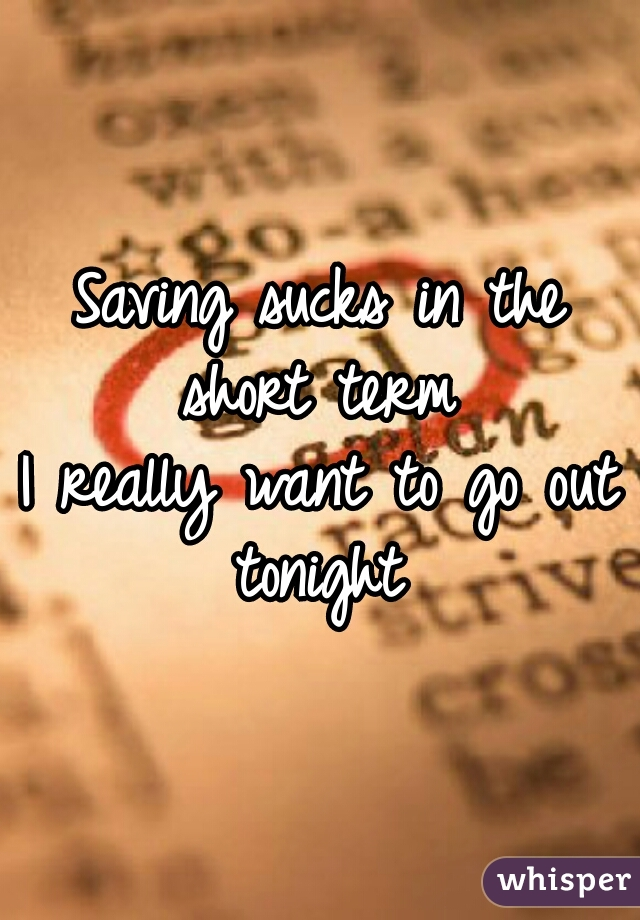 Saving sucks in the short term  I really want to go out tonight