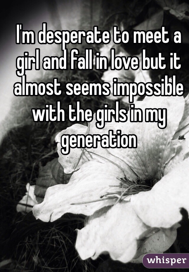 I'm desperate to meet a girl and fall in love but it almost seems impossible with the girls in my generation