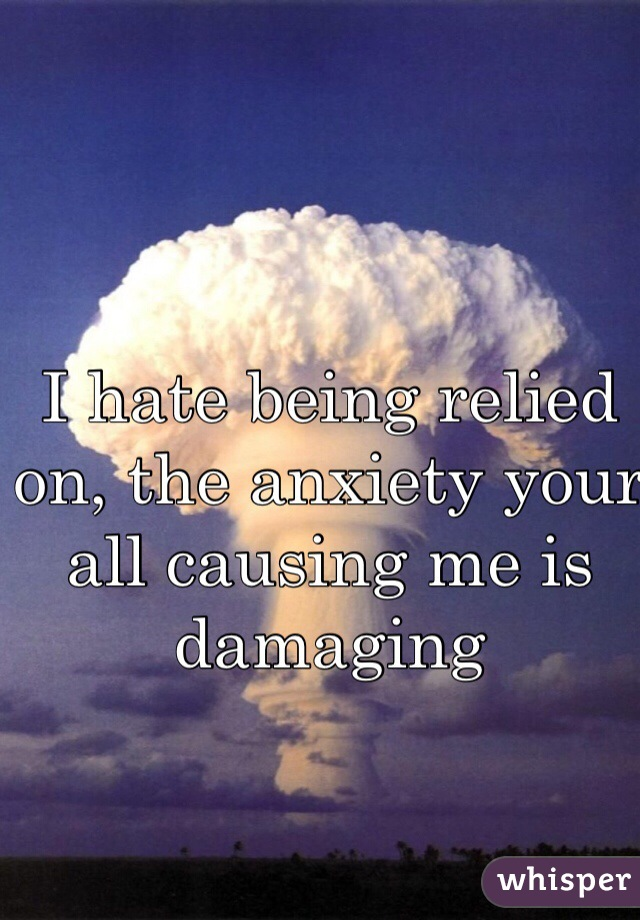 I hate being relied on, the anxiety your all causing me is damaging