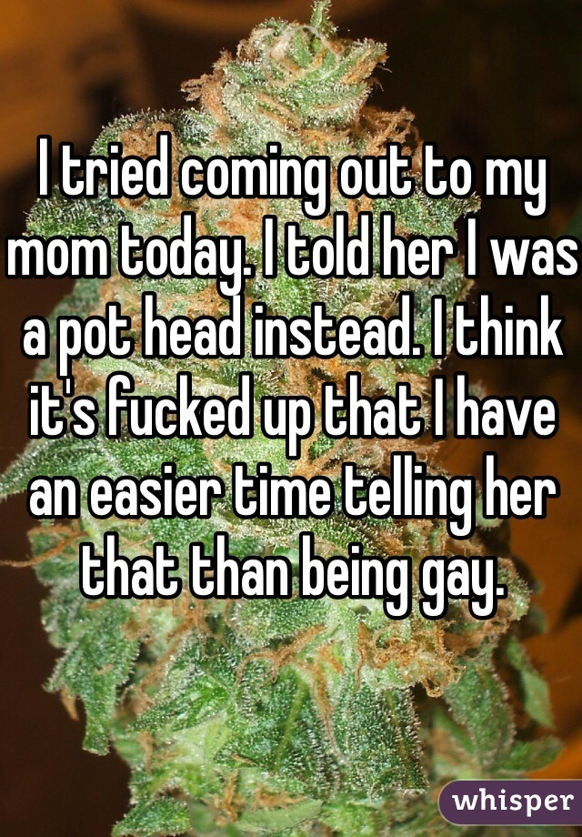 I tried coming out to my mom today. I told her I was a pot head instead. I think it's fucked up that I have an easier time telling her that than being gay.