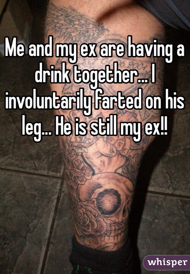 Me and my ex are having a drink together... I involuntarily farted on his leg... He is still my ex!!