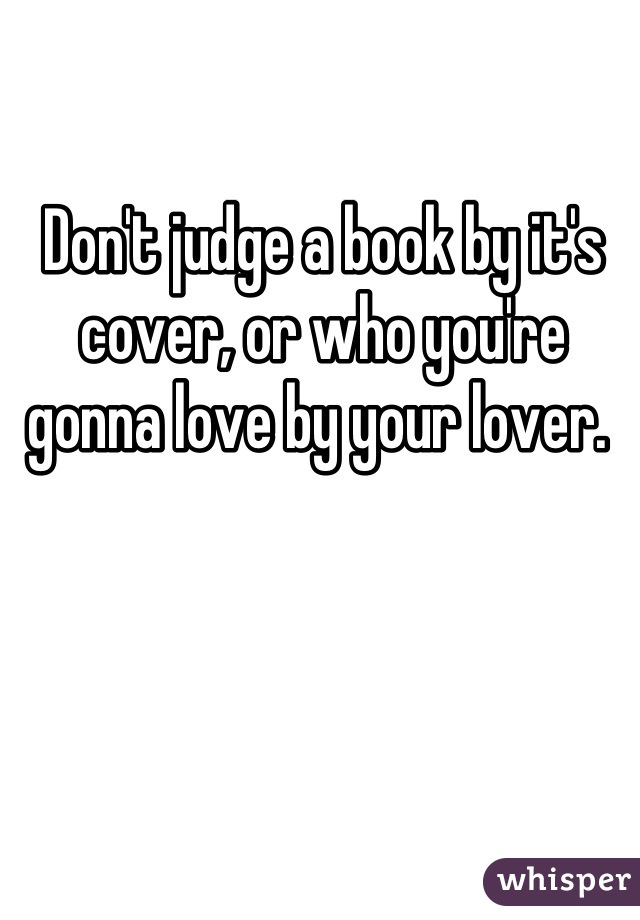 Don't judge a book by it's cover, or who you're gonna love by your lover.