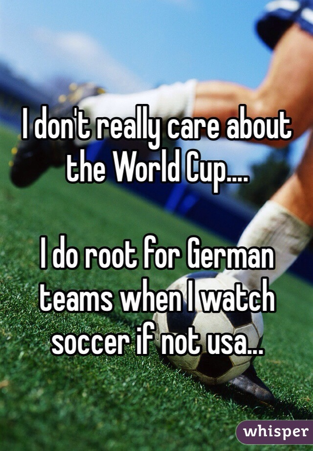 I don't really care about the World Cup....  I do root for German teams when I watch soccer if not usa...