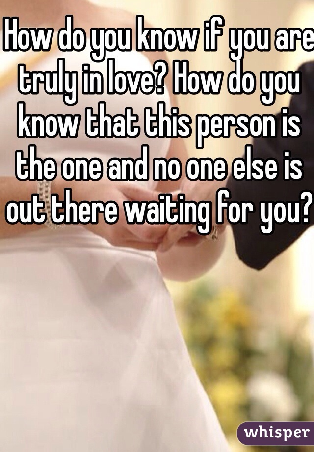 How do you know if you are truly in love? How do you know that this person is the one and no one else is out there waiting for you?