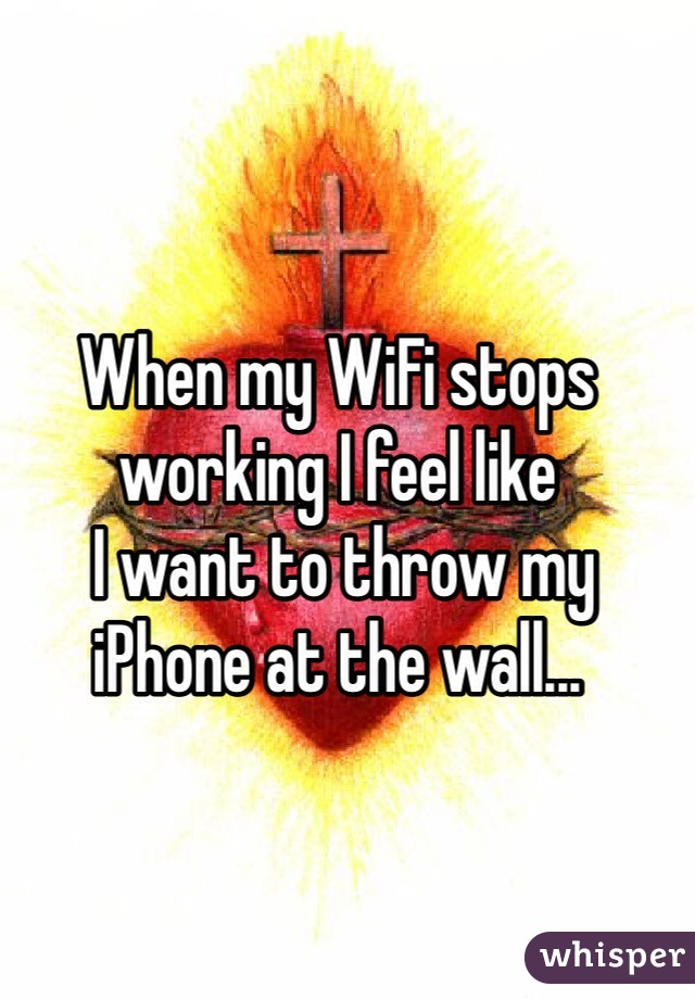 When my WiFi stops working I feel like  I want to throw my iPhone at the wall...