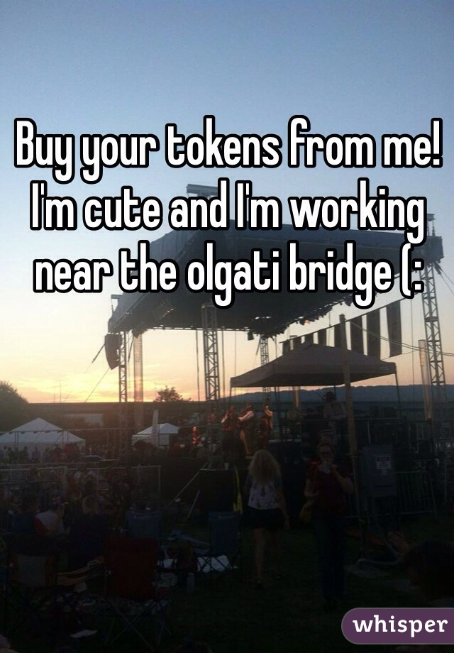 Buy your tokens from me! I'm cute and I'm working near the olgati bridge (: