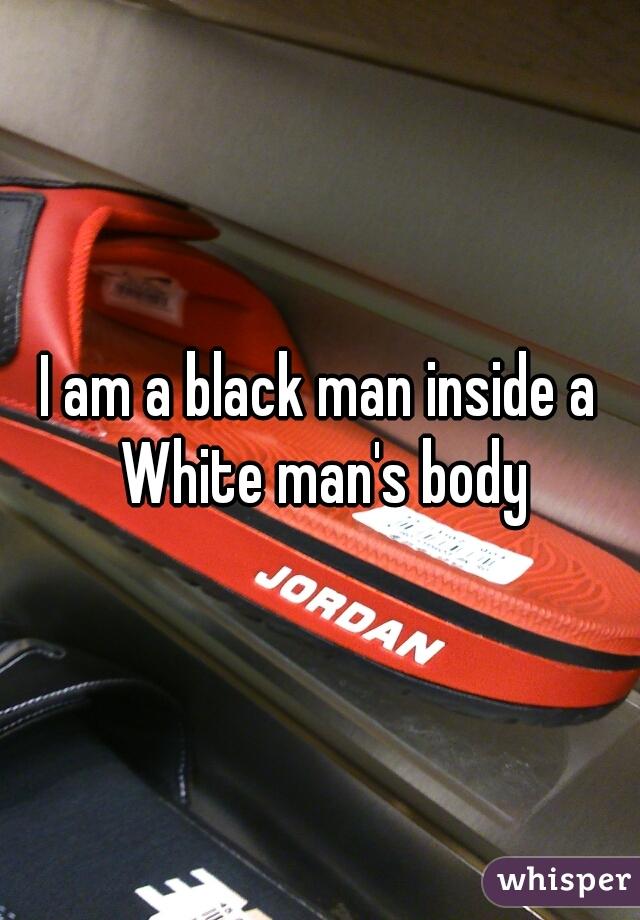 I am a black man inside a White man's body