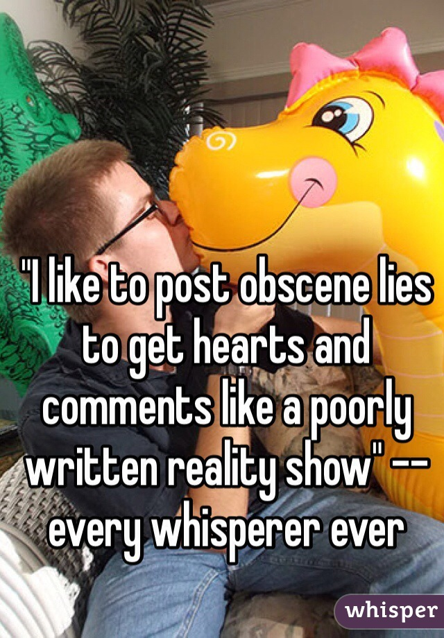 """""""I like to post obscene lies to get hearts and comments like a poorly written reality show"""" -- every whisperer ever"""