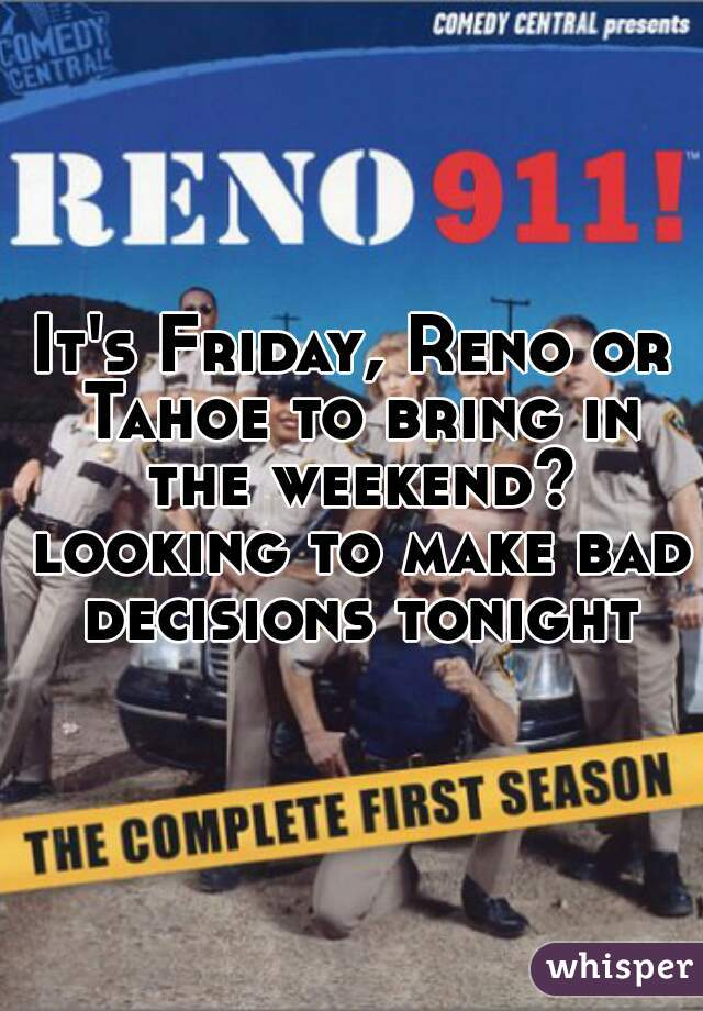 It's Friday, Reno or Tahoe to bring in the weekend? looking to make bad decisions tonight