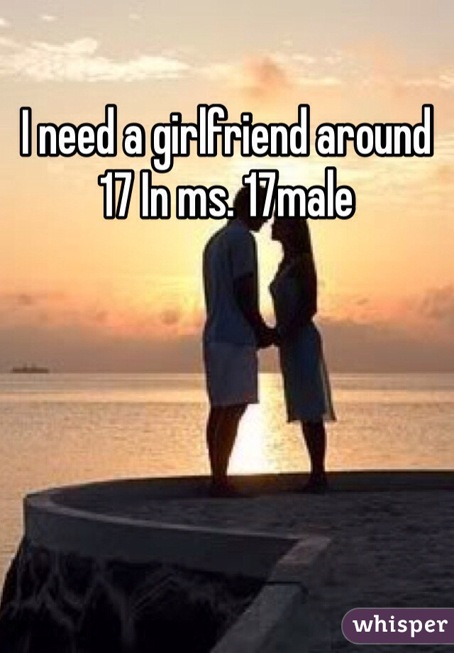 I need a girlfriend around 17 In ms. 17male
