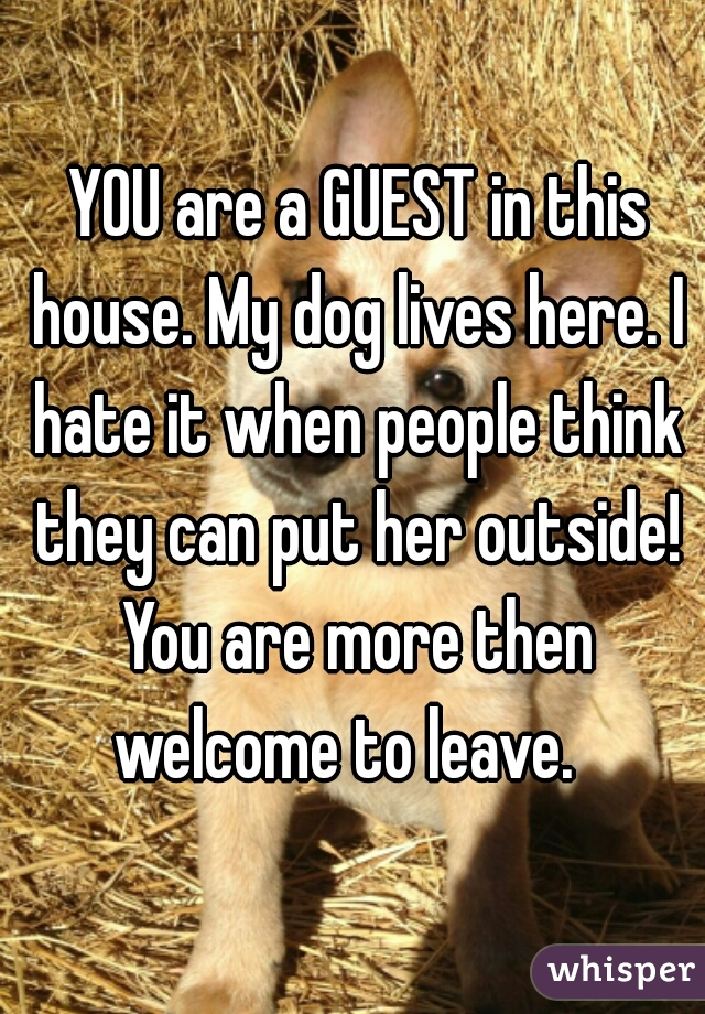 YOU are a GUEST in this house. My dog lives here. I hate it when people think they can put her outside! You are more then welcome to leave.