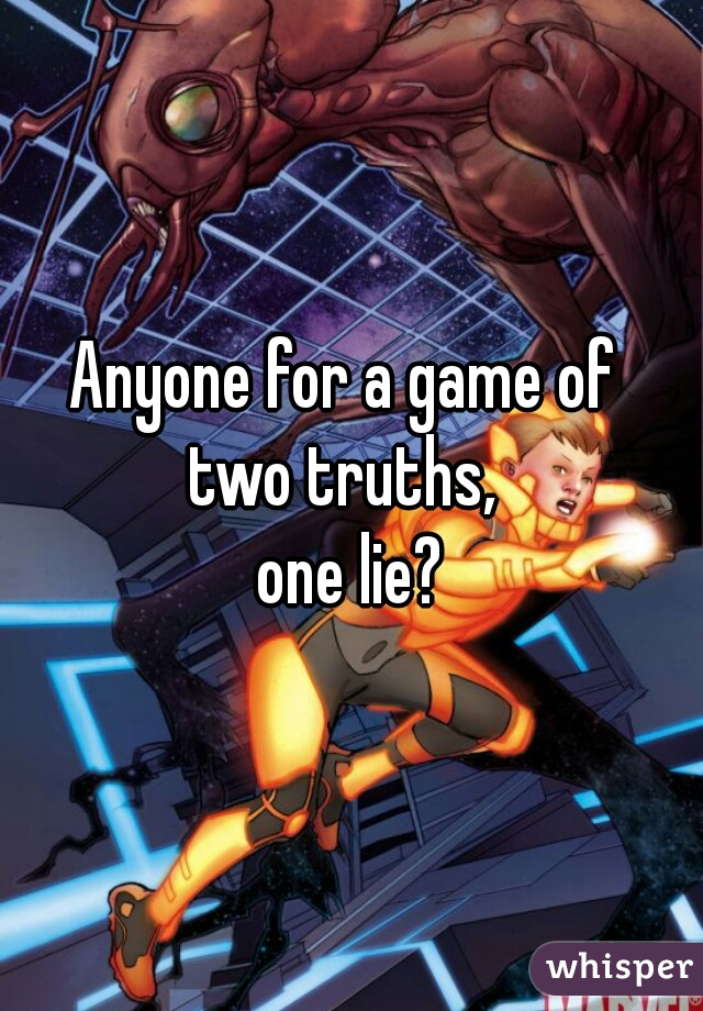 Anyone for a game of  two truths,  one lie?
