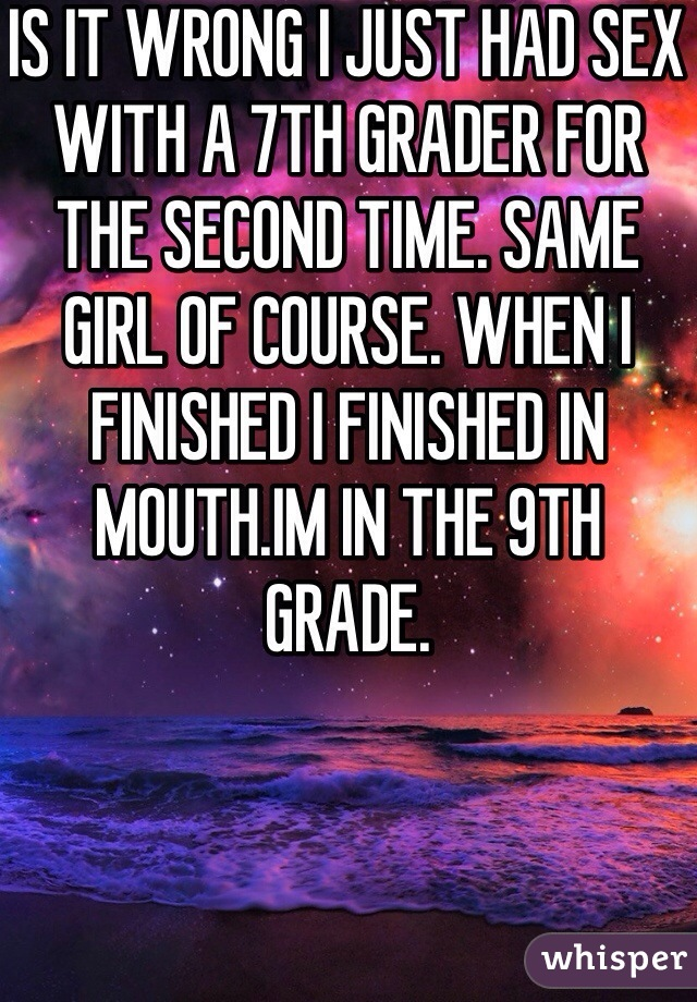 IS IT WRONG I JUST HAD SEX WITH A 7TH GRADER FOR THE SECOND TIME. SAME GIRL OF COURSE. WHEN I FINISHED I FINISHED IN MOUTH.IM IN THE 9TH GRADE.