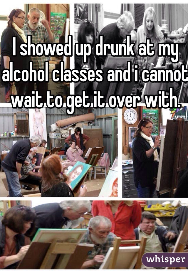 I showed up drunk at my alcohol classes and i cannot wait to get it over with.