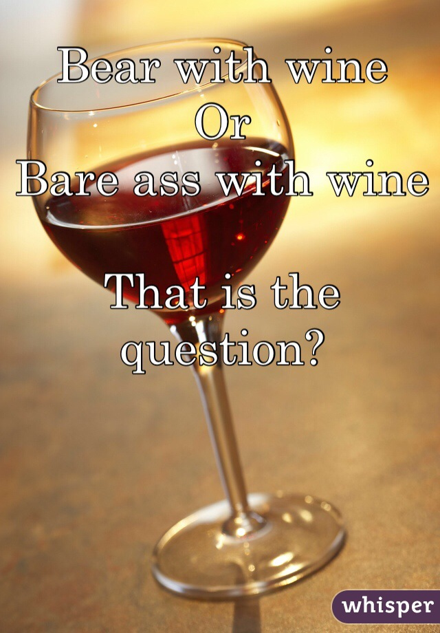 Bear with wine Or  Bare ass with wine   That is the question?