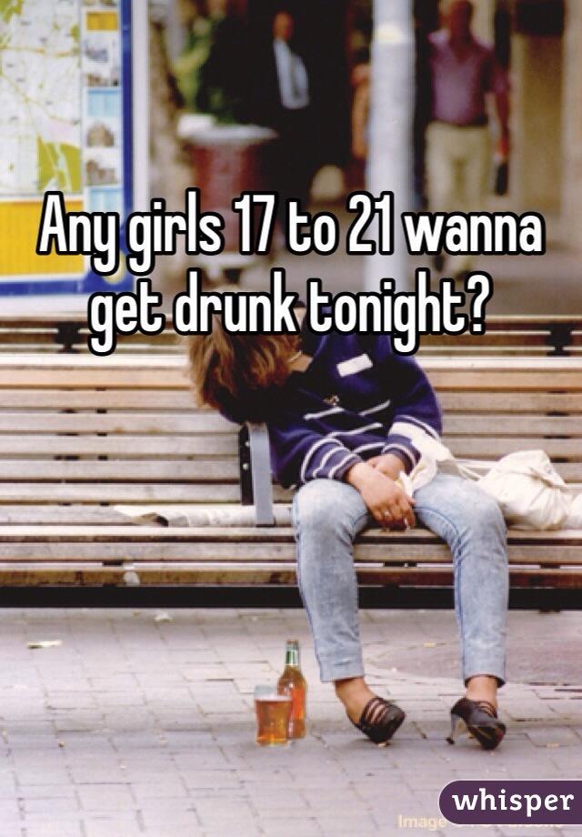 Any girls 17 to 21 wanna get drunk tonight?
