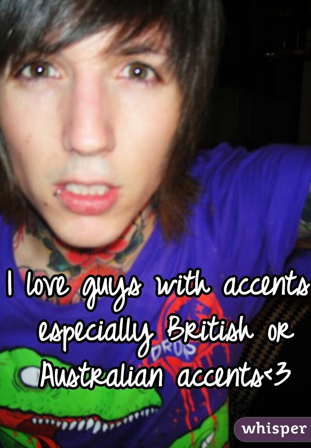 I love guys with accents especially British or Australian accents<3