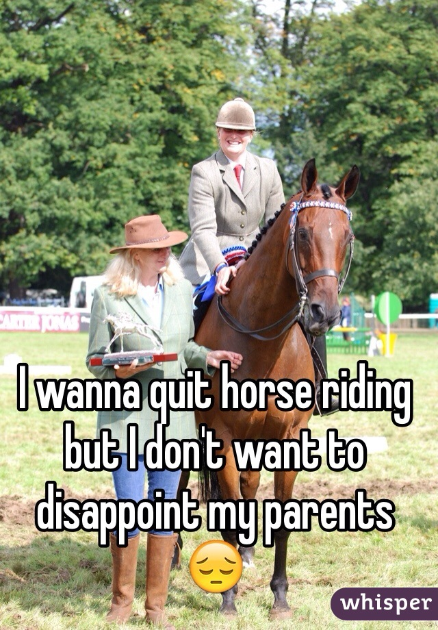 I wanna quit horse riding but I don't want to disappoint my parents 😔