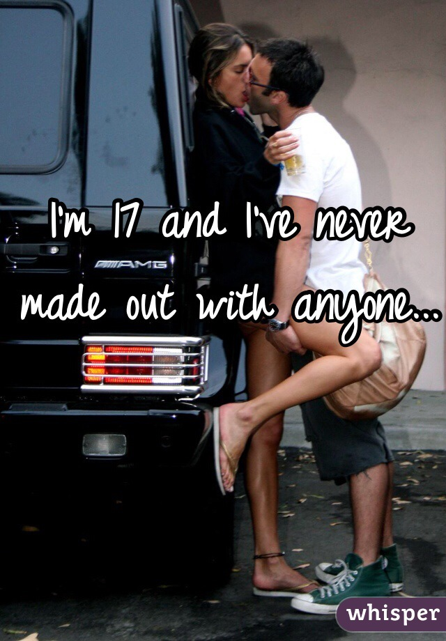 I'm 17 and I've never made out with anyone...