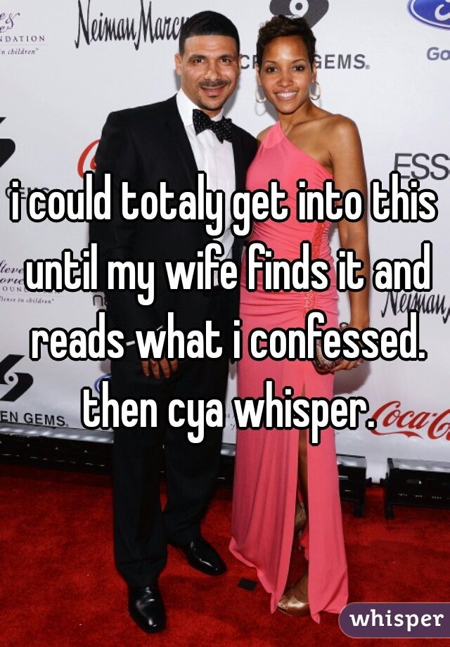 i could totaly get into this until my wife finds it and reads what i confessed. then cya whisper.