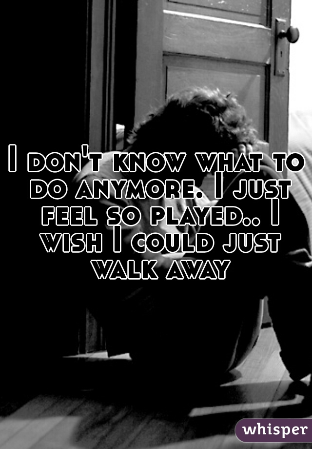 I don't know what to do anymore. I just feel so played.. I wish I could just walk away