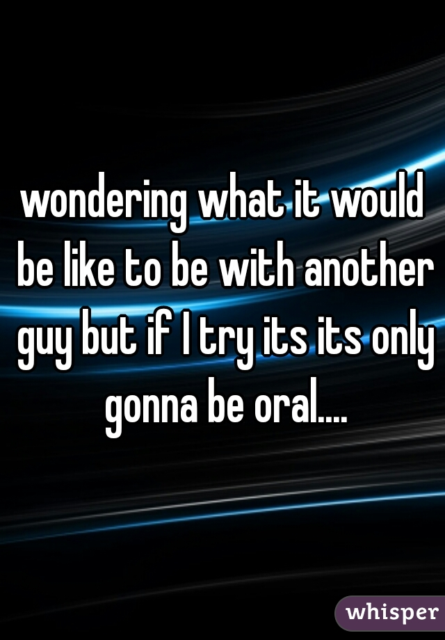 wondering what it would be like to be with another guy but if I try its its only gonna be oral....