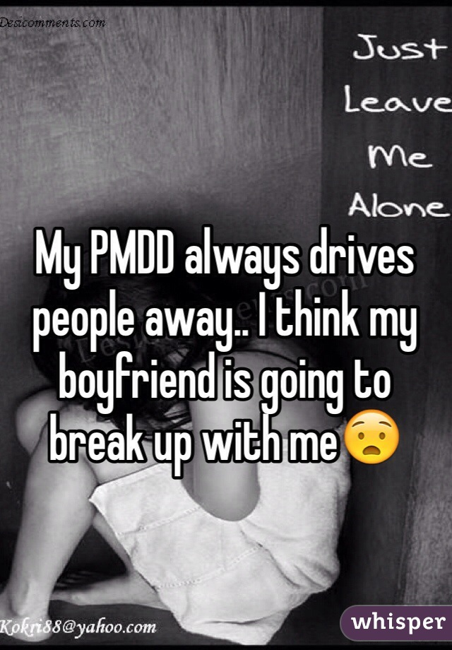 My PMDD always drives people away.. I think my boyfriend is going to break up with me😧