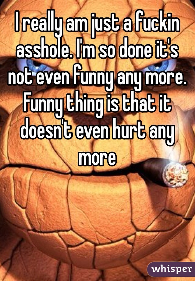 I really am just a fuckin asshole. I'm so done it's not even funny any more. Funny thing is that it doesn't even hurt any more